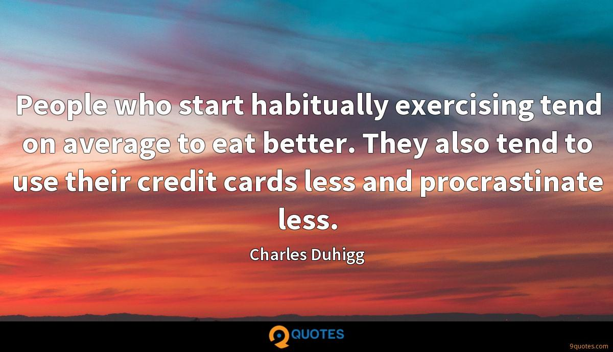 People who start habitually exercising tend on average to eat better. They also tend to use their credit cards less and procrastinate less.