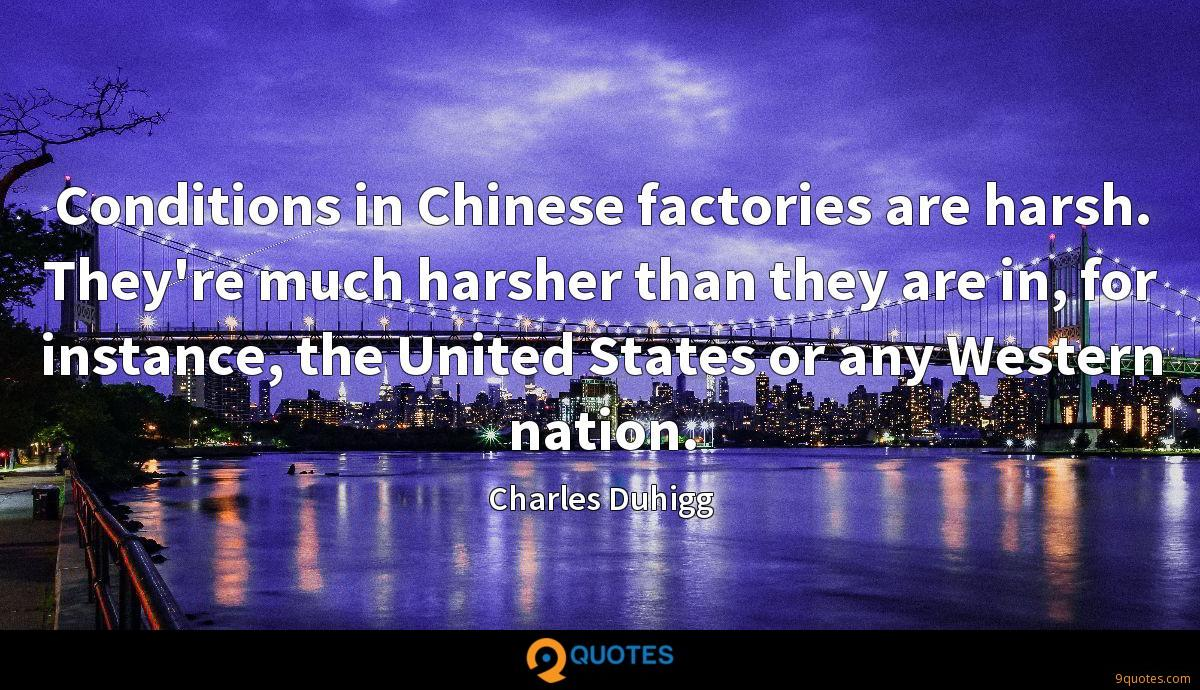 Conditions in Chinese factories are harsh. They're much harsher than they are in, for instance, the United States or any Western nation.