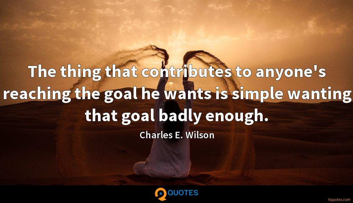 The thing that contributes to anyone's reaching the goal he wants is simple wanting that goal badly enough.