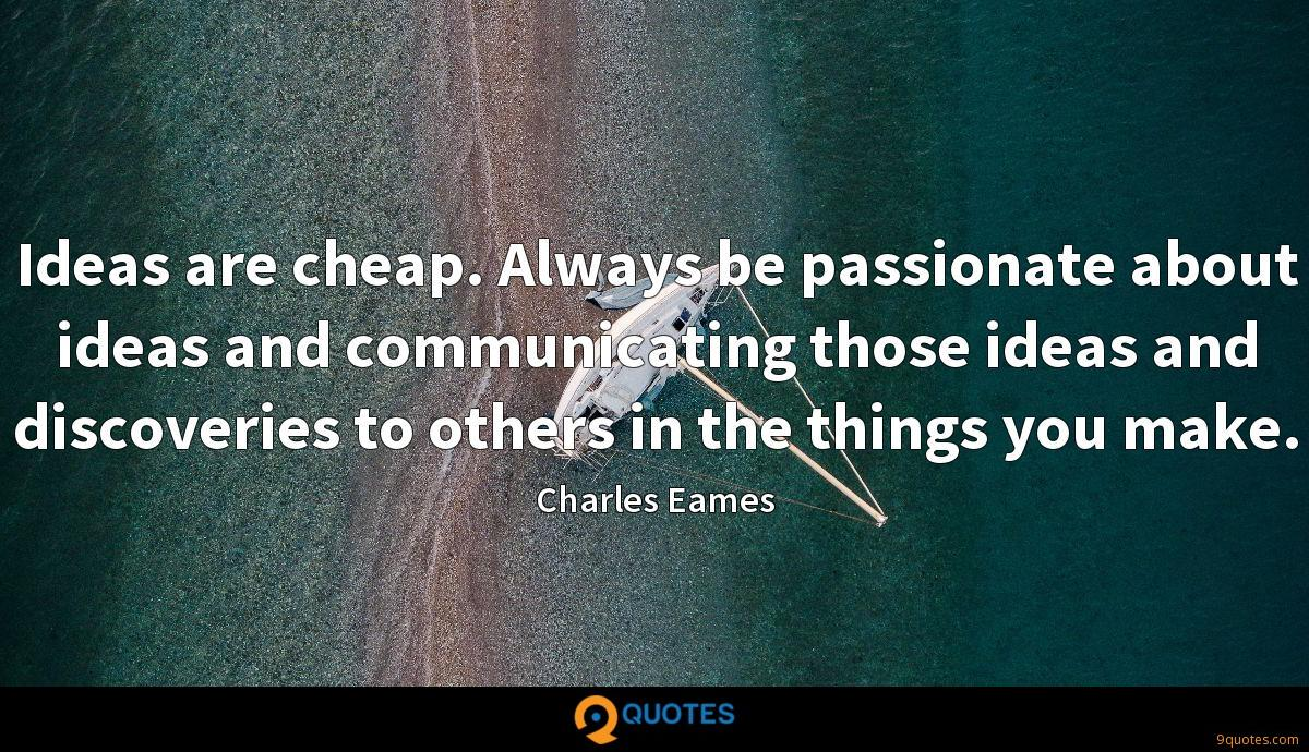 Ideas are cheap. Always be passionate about ideas and communicating those ideas and discoveries to others in the things you make.