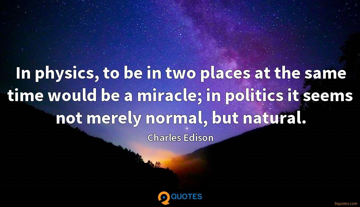 In physics, to be in two places at the same time would be a miracle; in politics it seems not merely normal, but natural.