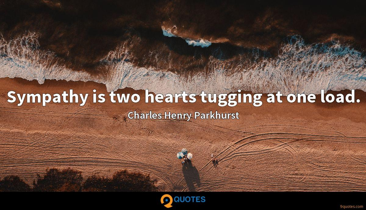 Sympathy is two hearts tugging at one load.