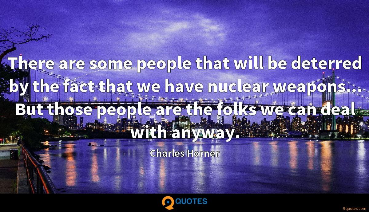 There are some people that will be deterred by the fact that we have nuclear weapons... But those people are the folks we can deal with anyway.