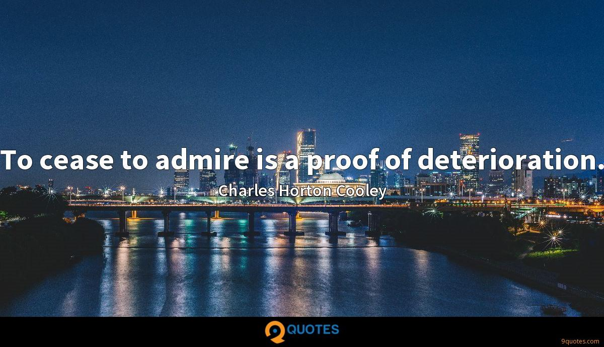 To cease to admire is a proof of deterioration.