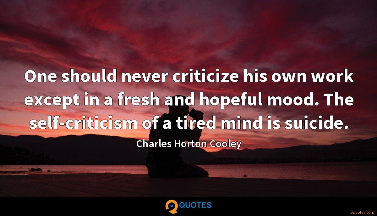 One should never criticize his own work except in a fresh and hopeful mood. The self-criticism of a tired mind is suicide.