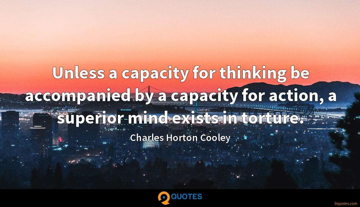 Unless a capacity for thinking be accompanied by a capacity for action, a superior mind exists in torture.