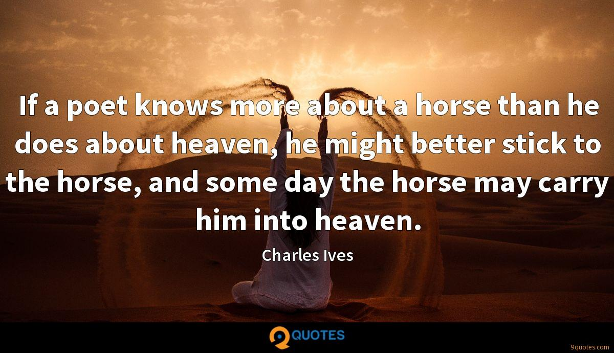 If a poet knows more about a horse than he does about heaven, he might better stick to the horse, and some day the horse may carry him into heaven.