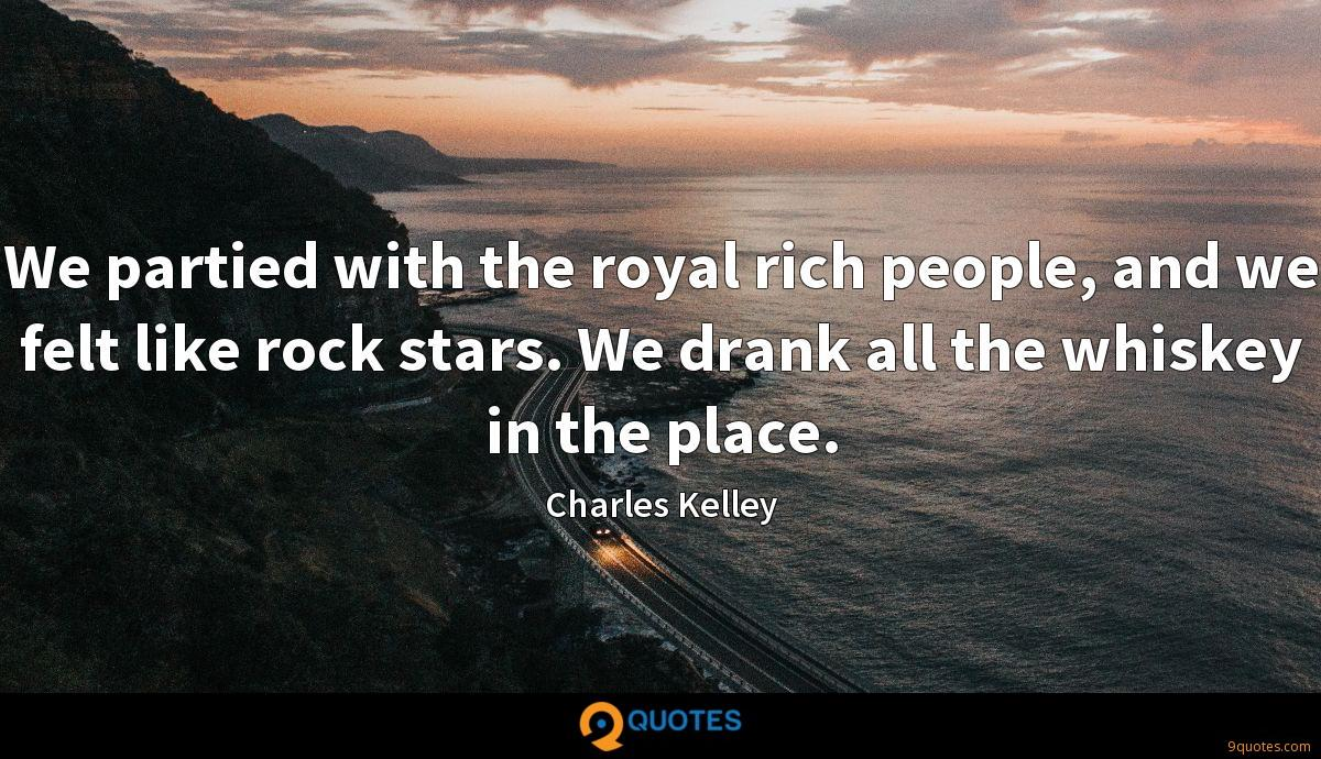 We partied with the royal rich people, and we felt like rock stars. We drank all the whiskey in the place.