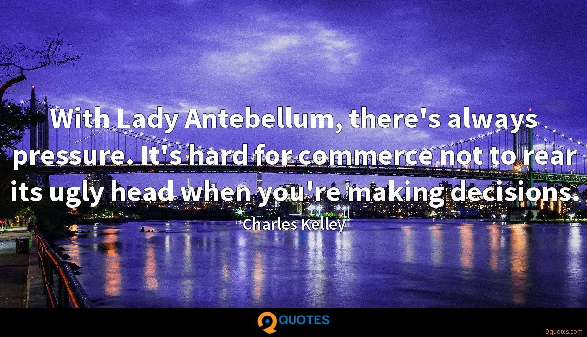With Lady Antebellum, there's always pressure. It's hard for commerce not to rear its ugly head when you're making decisions.