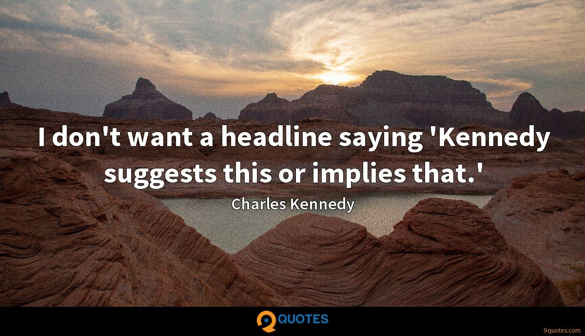 I don't want a headline saying 'Kennedy suggests this or implies that.'