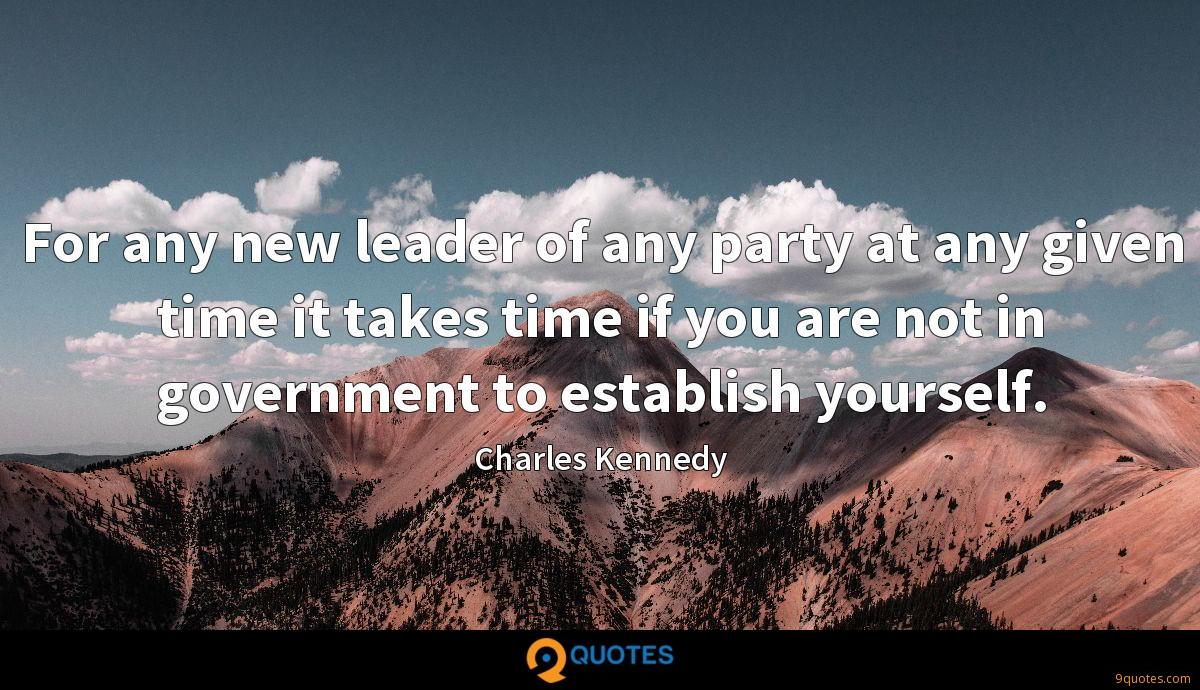 For any new leader of any party at any given time it takes time if you are not in government to establish yourself.