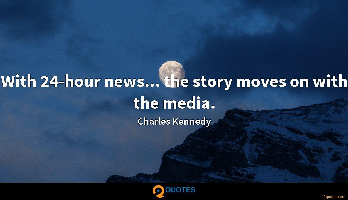 With 24-hour news... the story moves on with the media.