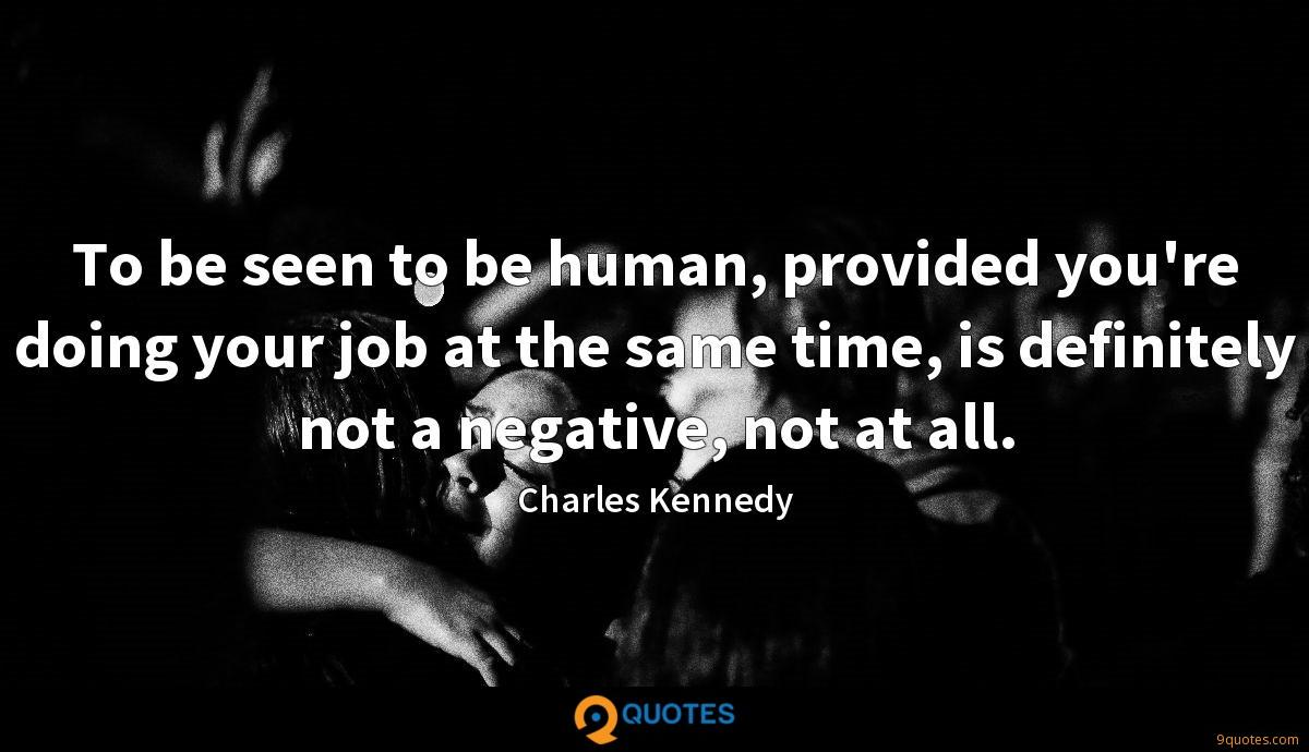 To be seen to be human, provided you're doing your job at the same time, is definitely not a negative, not at all.