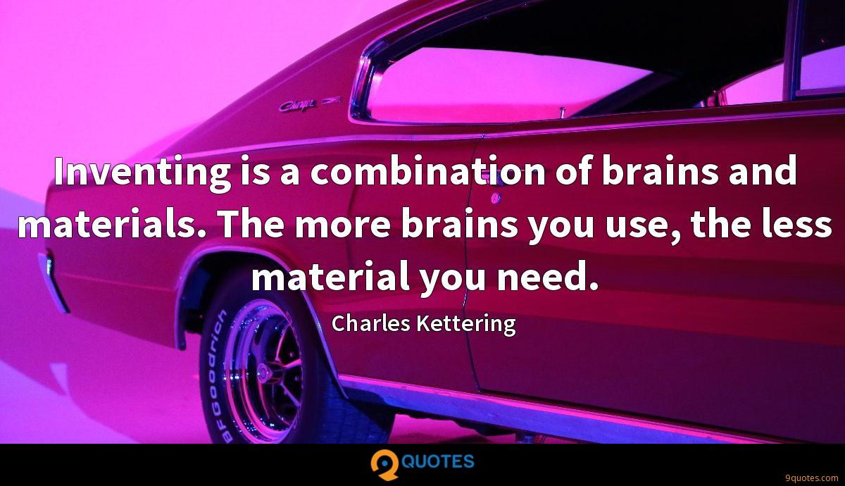 Inventing is a combination of brains and materials. The more brains you use, the less material you need.
