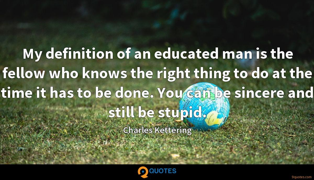 My definition of an educated man is the fellow who knows the right thing to do at the time it has to be done. You can be sincere and still be stupid.