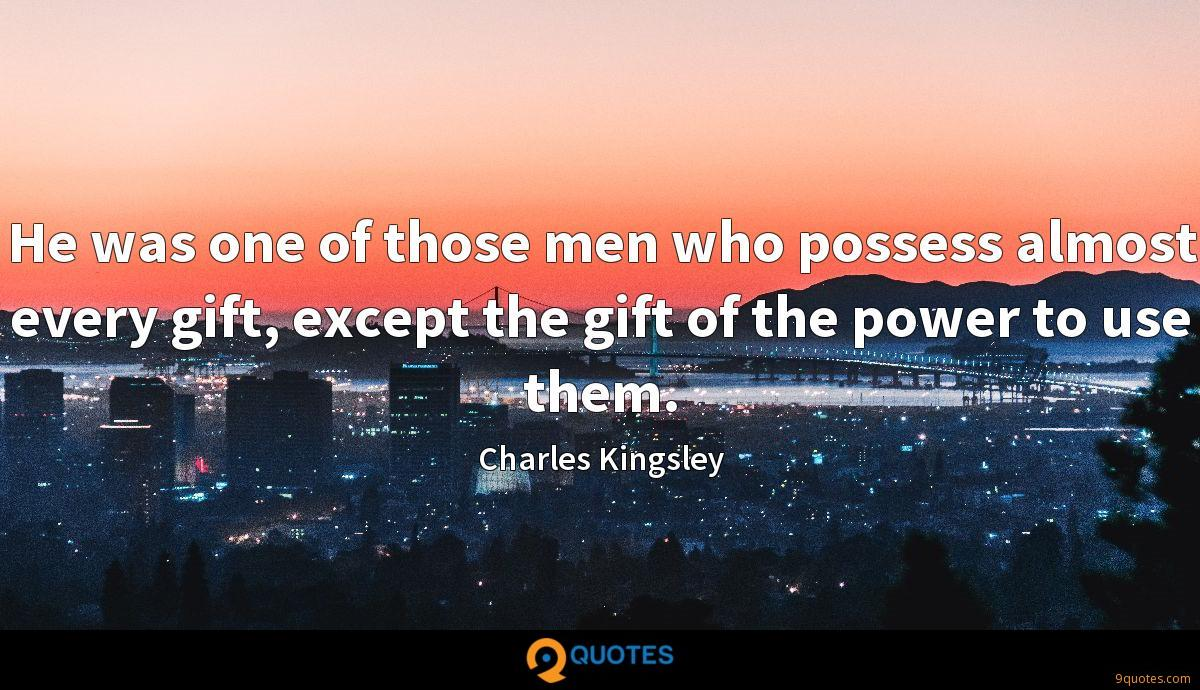 He was one of those men who possess almost every gift, except the gift of the power to use them.