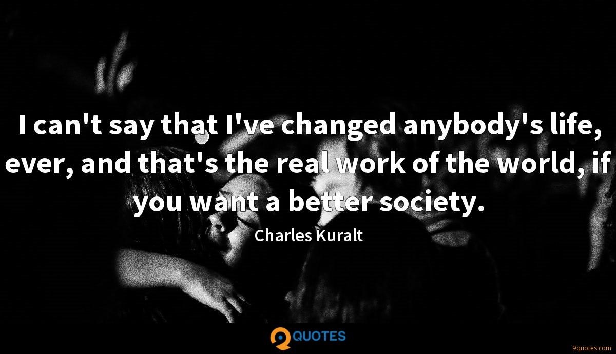 I can't say that I've changed anybody's life, ever, and that's the real work of the world, if you want a better society.