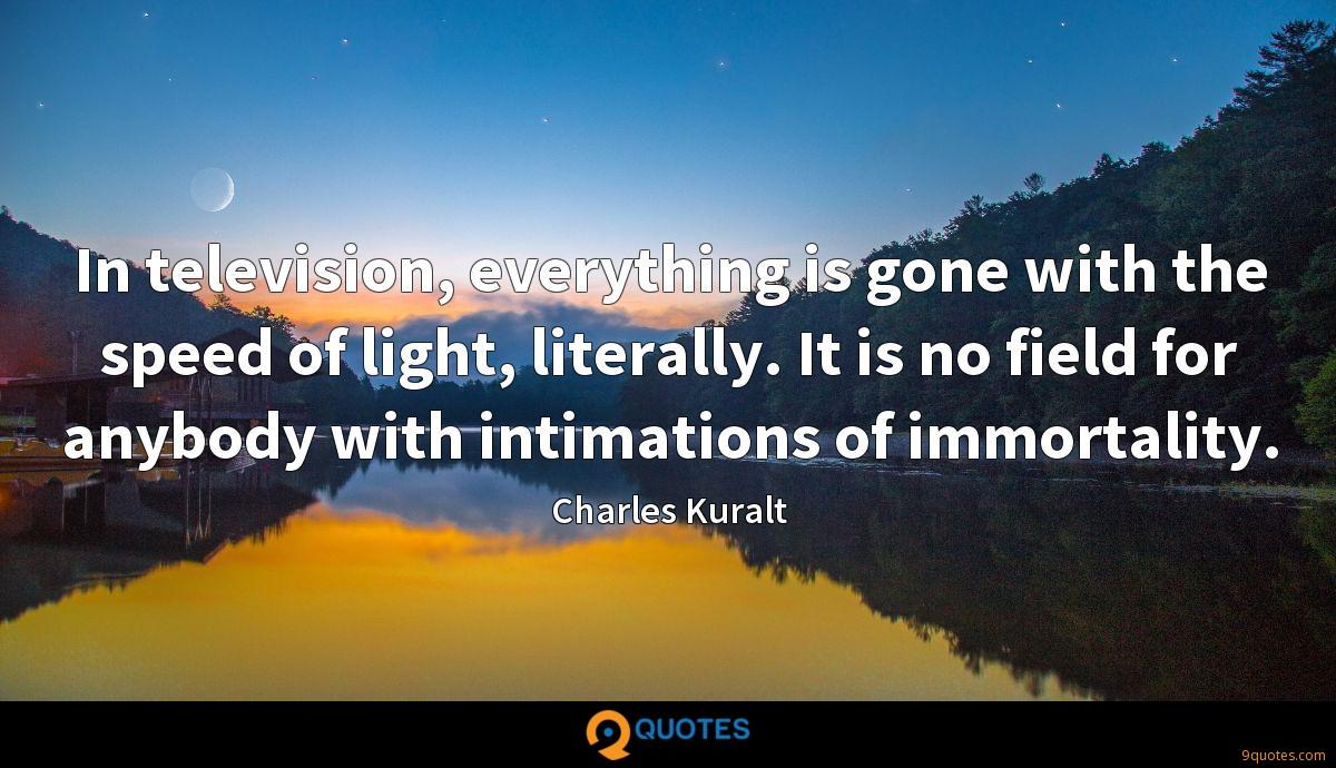 In television, everything is gone with the speed of light, literally. It is no field for anybody with intimations of immortality.