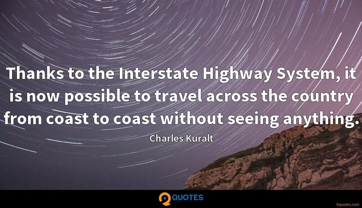 Thanks to the Interstate Highway System, it is now possible to travel across the country from coast to coast without seeing anything.