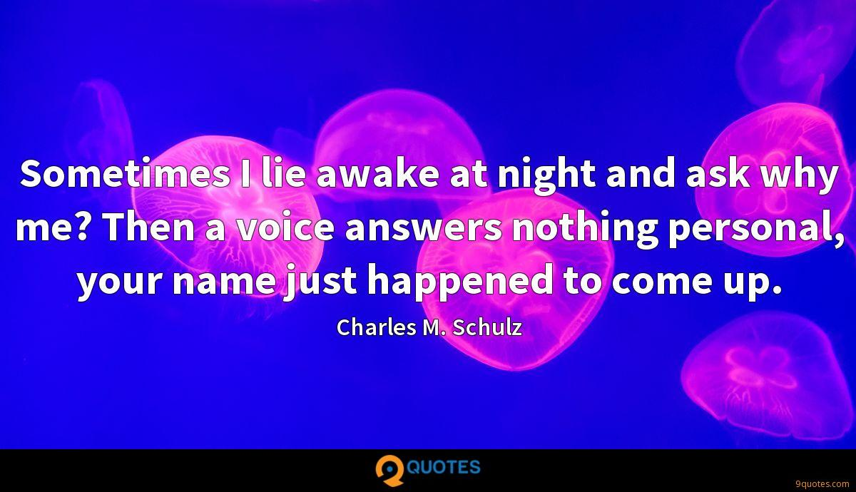 Sometimes I lie awake at night and ask why me? Then a voice answers nothing personal, your name just happened to come up.