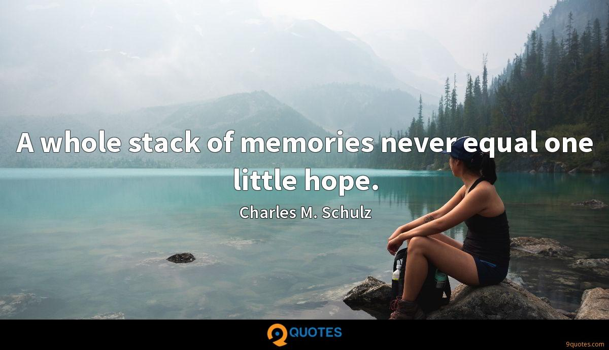 A whole stack of memories never equal one little hope.