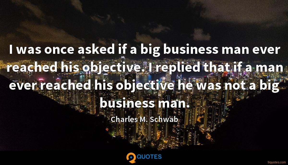 I was once asked if a big business man ever reached his objective. I replied that if a man ever reached his objective he was not a big business man.