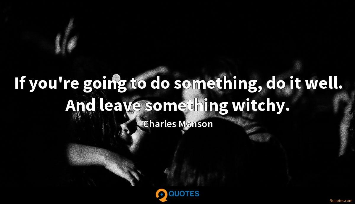 If you're going to do something, do it well  And leave