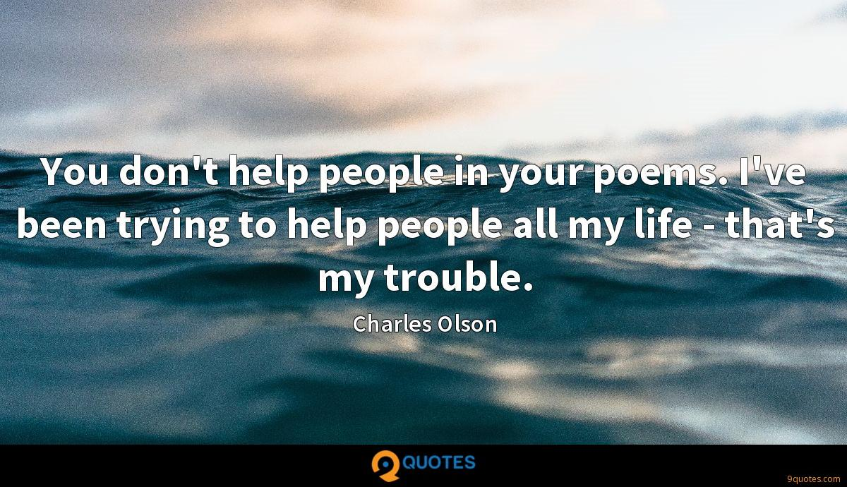 You don't help people in your poems. I've been trying to help people all my life - that's my trouble.