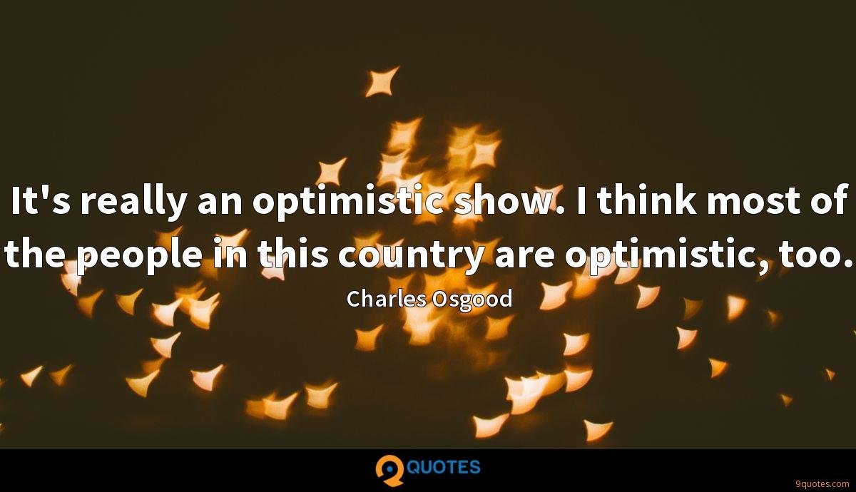It's really an optimistic show. I think most of the people in this country are optimistic, too.