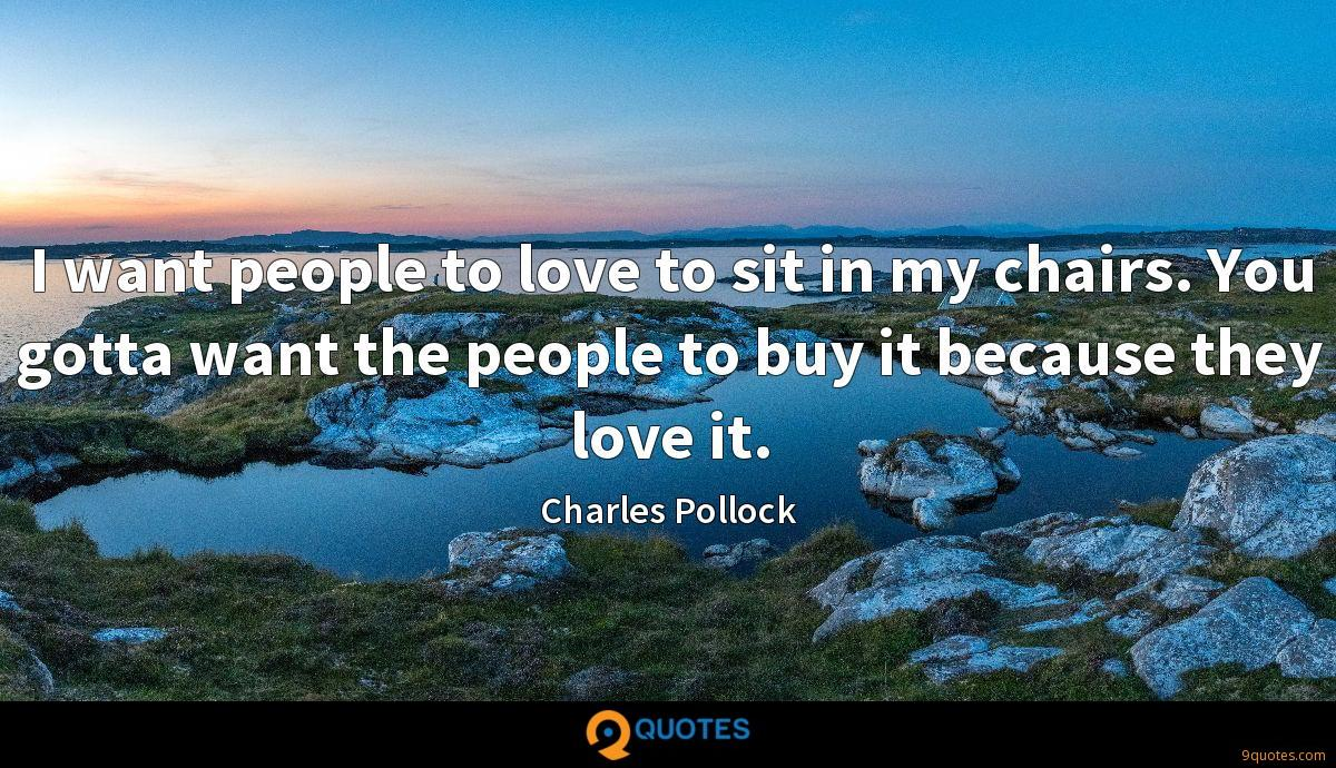 I want people to love to sit in my chairs. You gotta want the people to buy it because they love it.