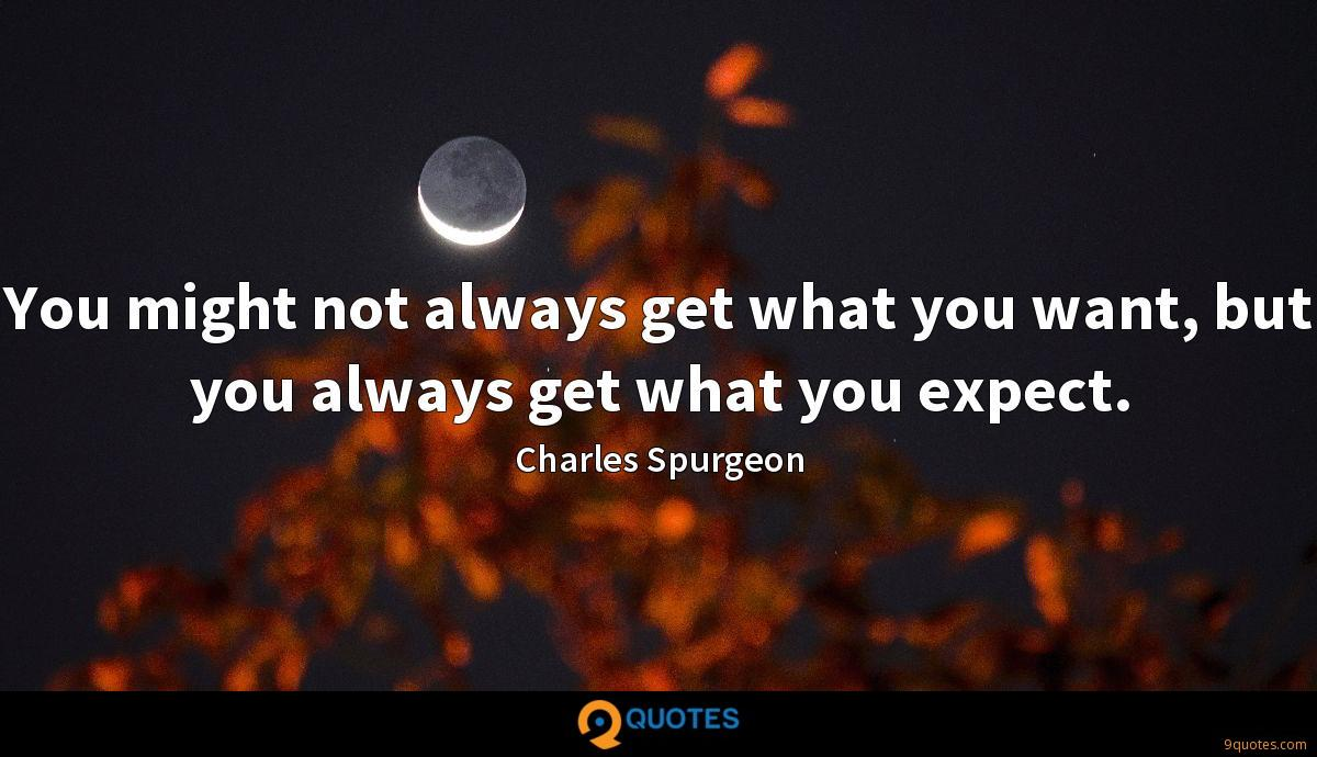 You might not always get what you want, but you always get what you expect.