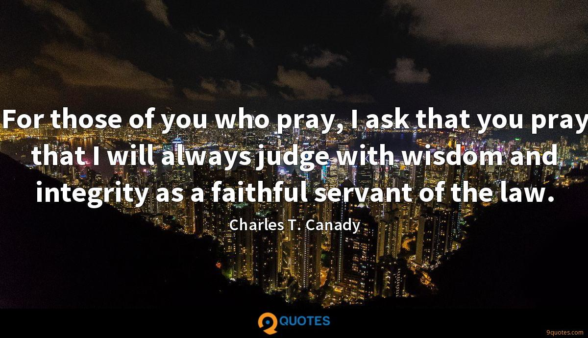 For those of you who pray, I ask that you pray that I will always judge with wisdom and integrity as a faithful servant of the law.