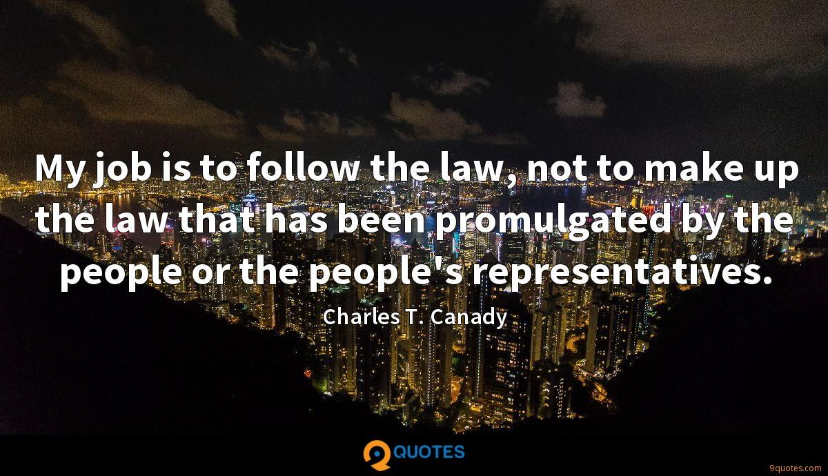 My job is to follow the law, not to make up the law that has been promulgated by the people or the people's representatives.