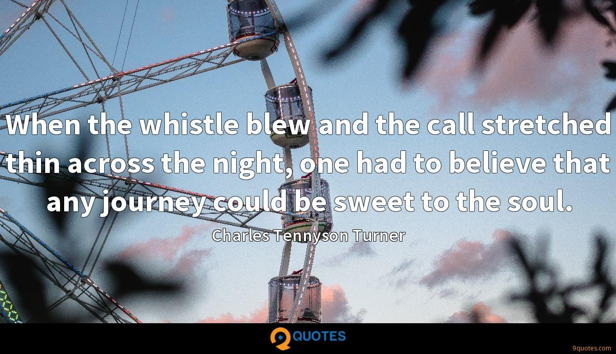 When the whistle blew and the call stretched thin across the night, one had to believe that any journey could be sweet to the soul.