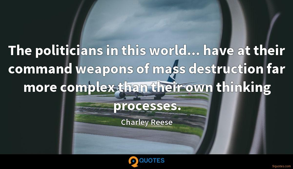 The politicians in this world... have at their command weapons of mass destruction far more complex than their own thinking processes.
