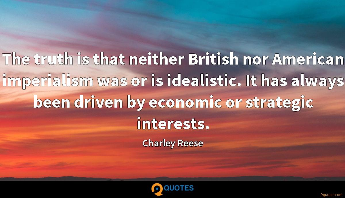 The truth is that neither British nor American imperialism was or is idealistic. It has always been driven by economic or strategic interests.