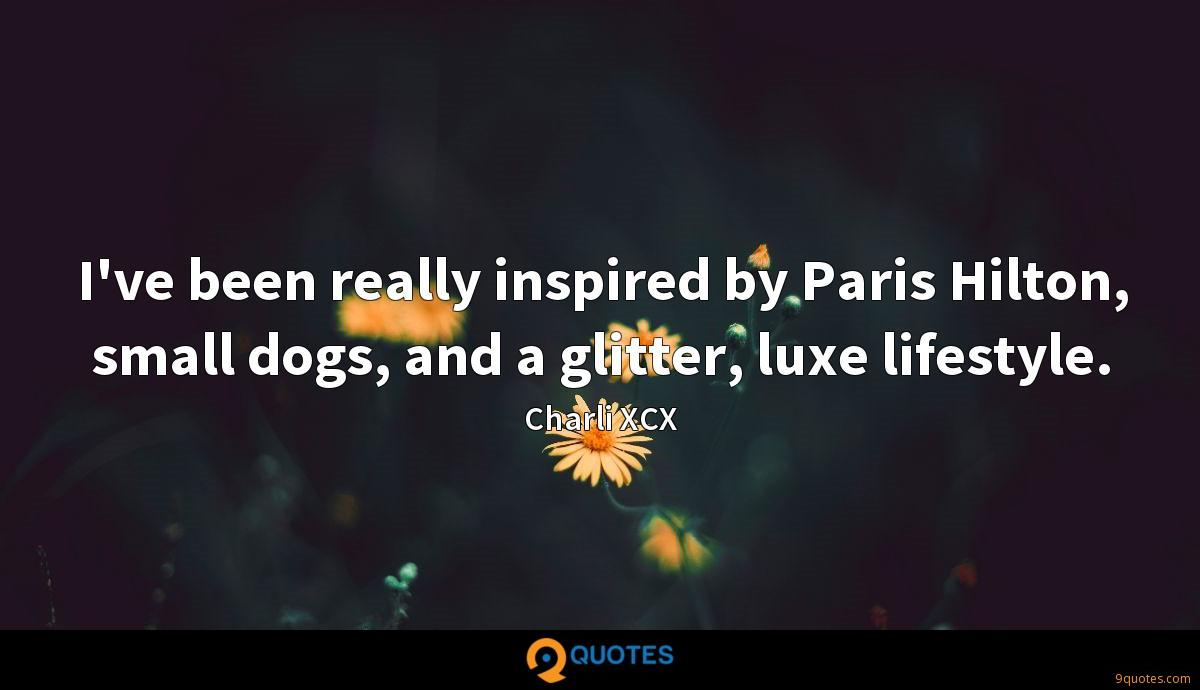 I've been really inspired by Paris Hilton, small dogs, and a glitter, luxe lifestyle.
