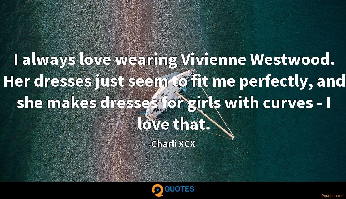 I always love wearing Vivienne Westwood. Her dresses just seem to fit me perfectly, and she makes dresses for girls with curves - I love that.