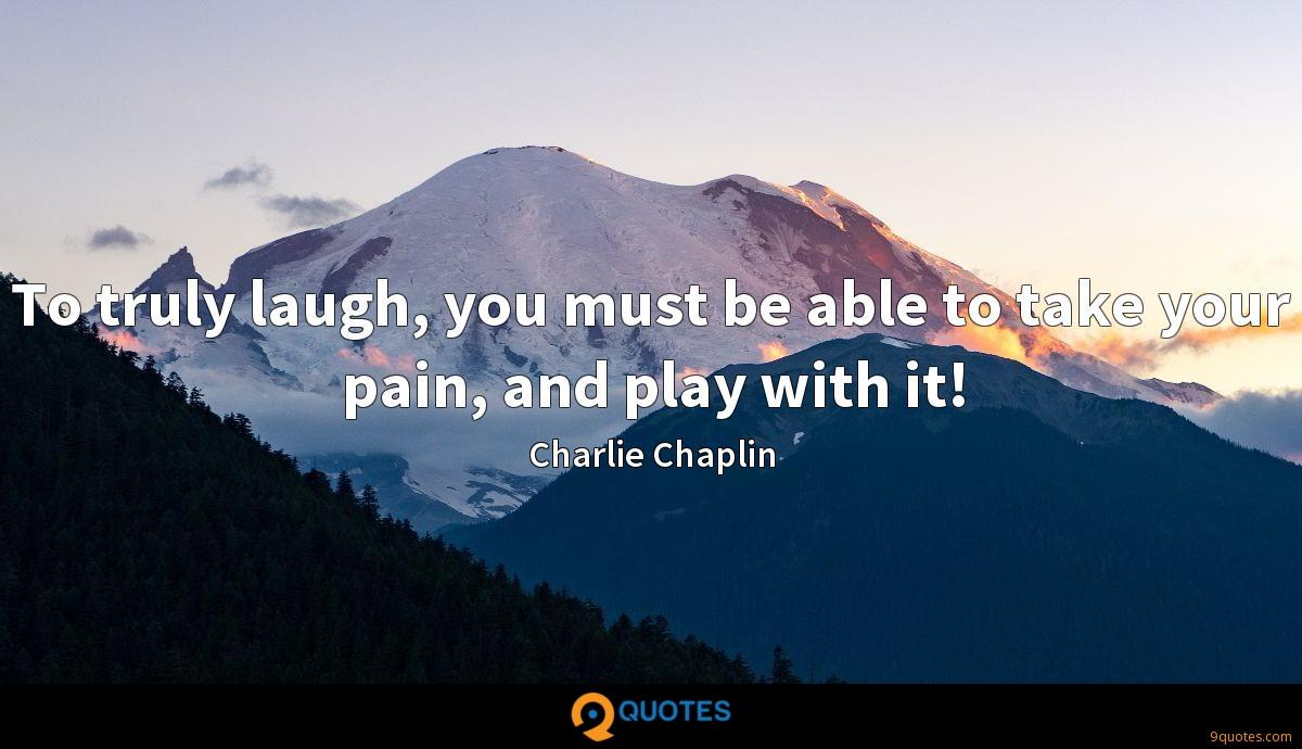 To truly laugh, you must be able to take your pain, and play with it!