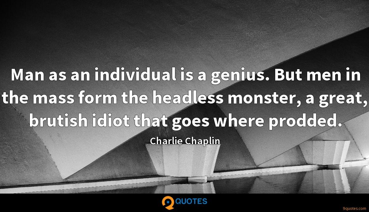 Man as an individual is a genius. But men in the mass form the headless monster, a great, brutish idiot that goes where prodded.