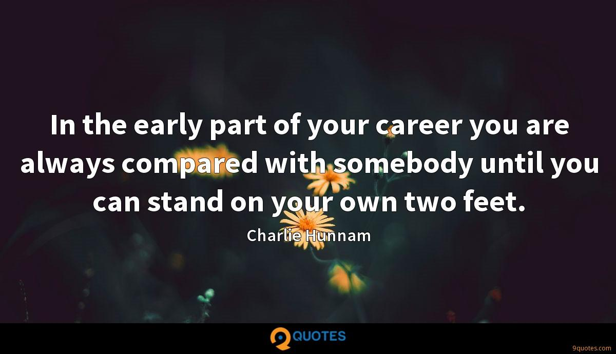 In the early part of your career you are always compared with somebody until you can stand on your own two feet.