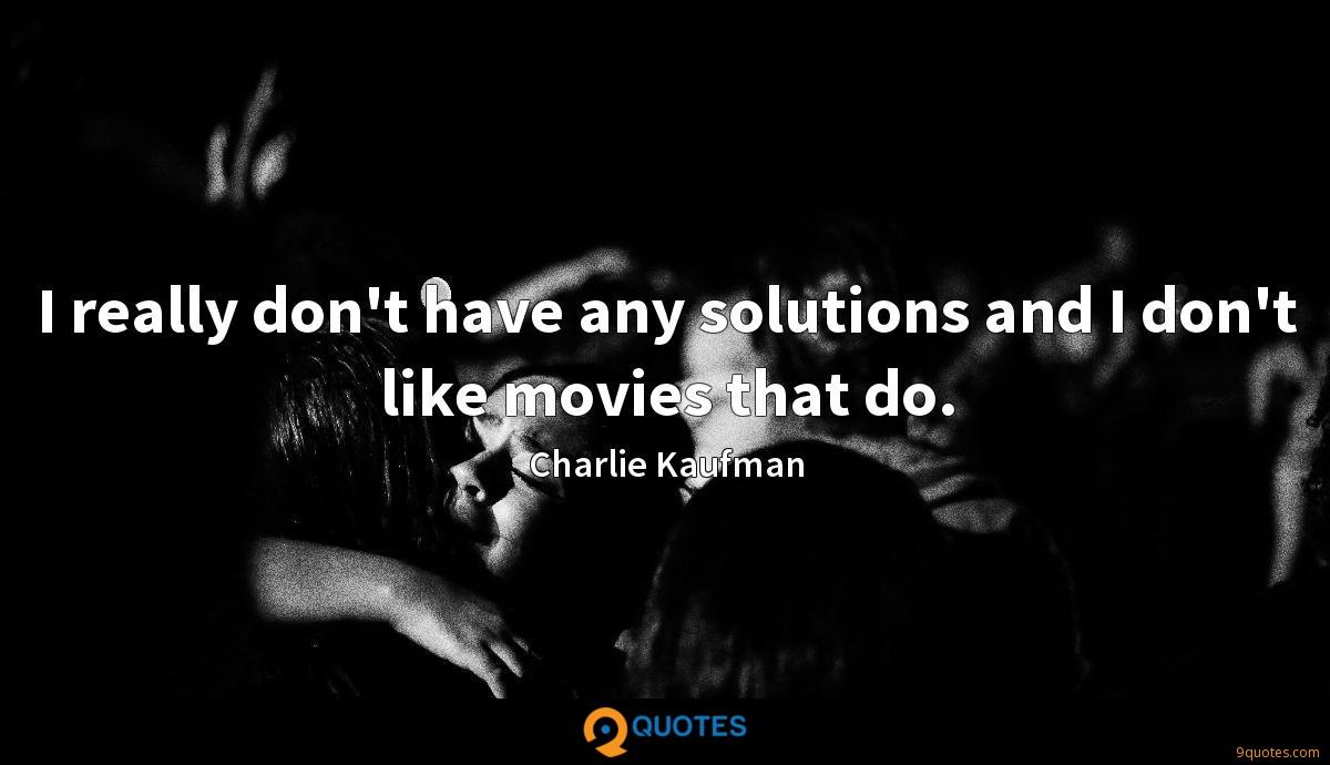 I really don't have any solutions and I don't like movies that do.