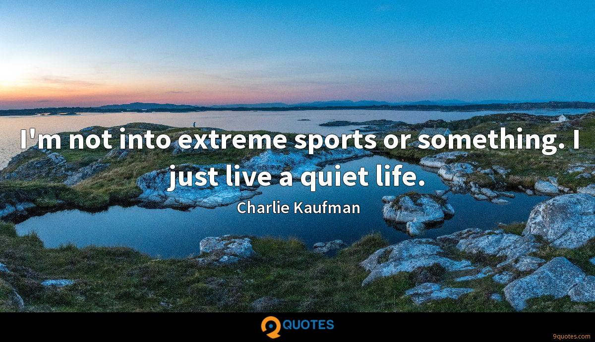 I'm not into extreme sports or something. I just live a quiet life.