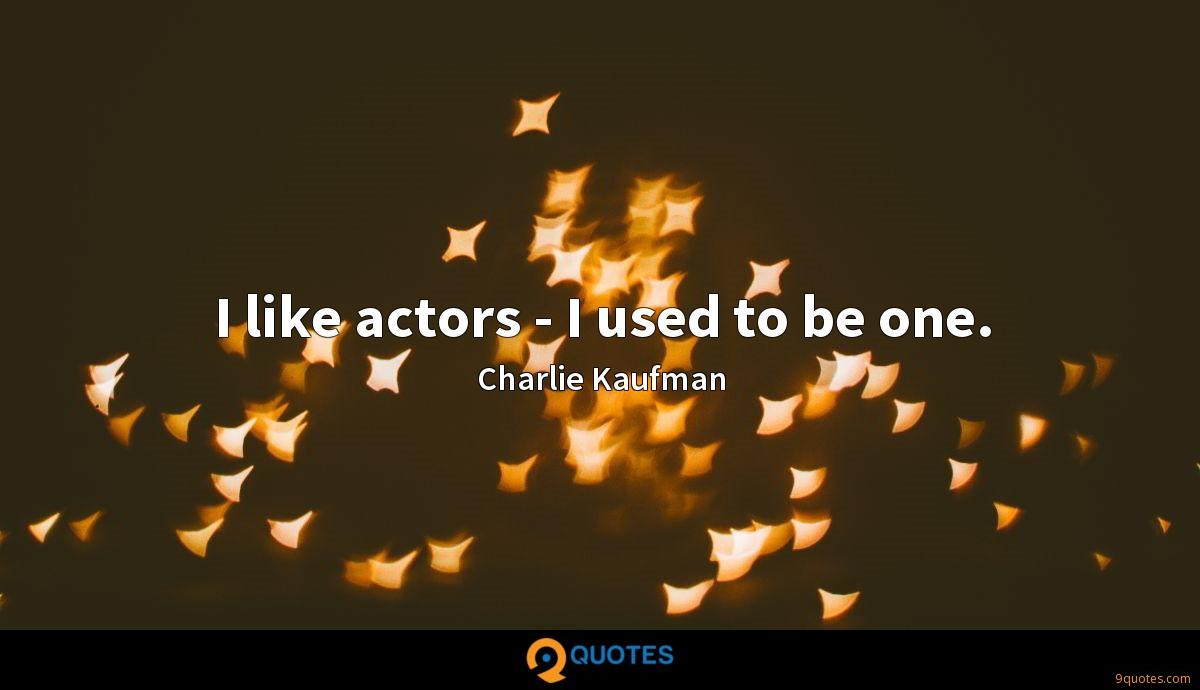 I like actors - I used to be one.