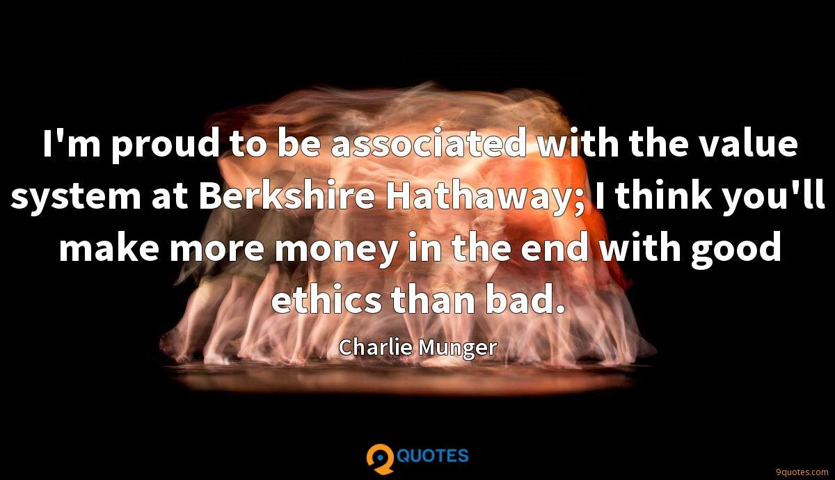I'm proud to be associated with the value system at Berkshire Hathaway; I think you'll make more money in the end with good ethics than bad.