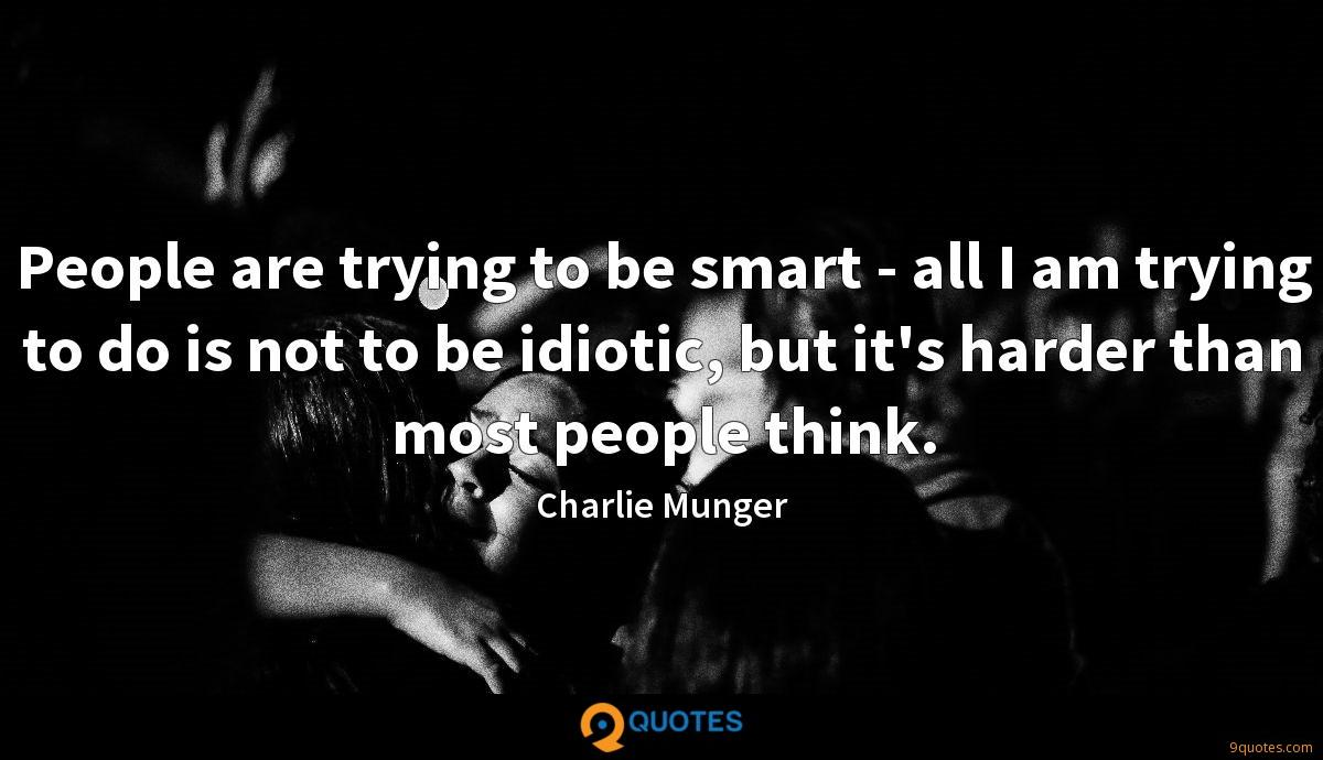 People are trying to be smart - all I am trying to do is not to be idiotic, but it's harder than most people think.