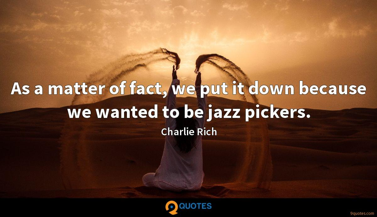 As a matter of fact, we put it down because we wanted to be jazz pickers.