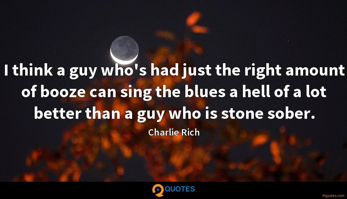 I think a guy who's had just the right amount of booze can sing the blues a hell of a lot better than a guy who is stone sober.