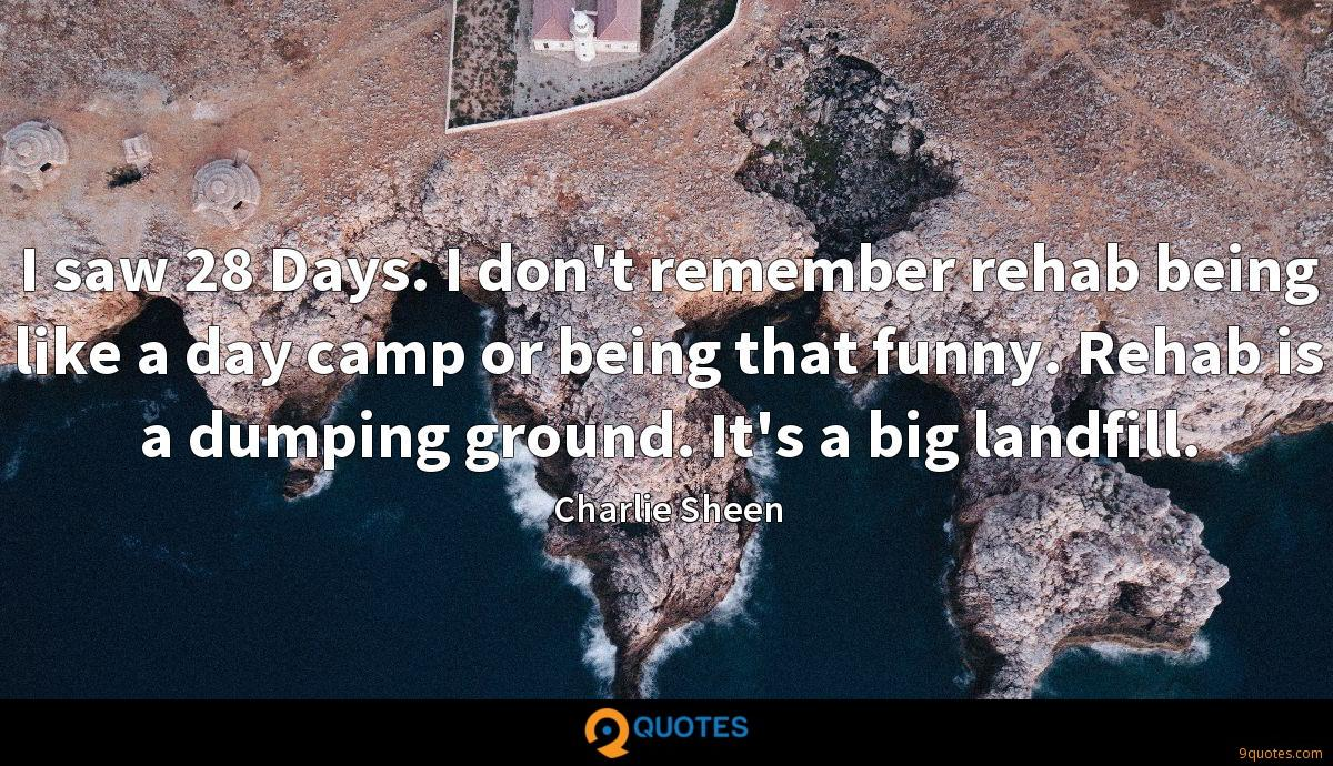 I saw 28 Days. I don't remember rehab being like a day camp or being that funny. Rehab is a dumping ground. It's a big landfill.