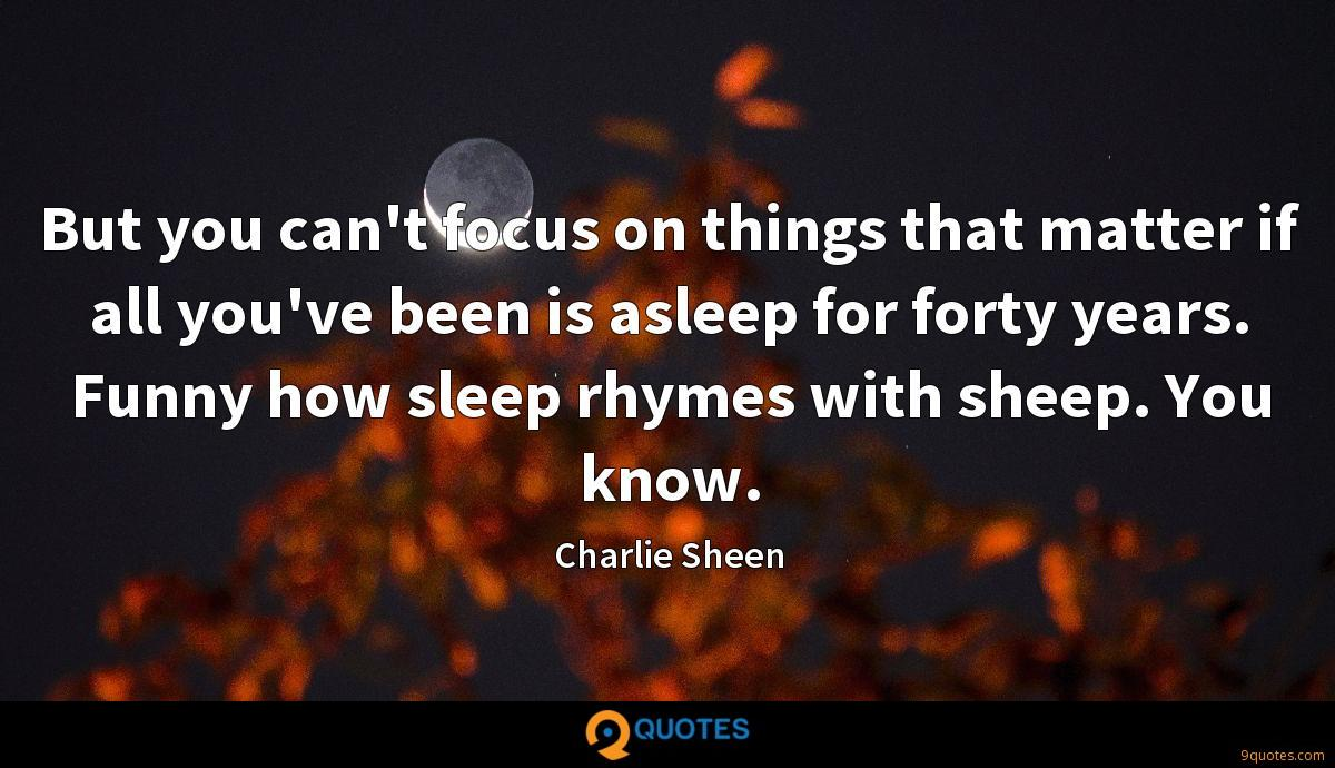 But you can't focus on things that matter if all you've been is asleep for forty years. Funny how sleep rhymes with sheep. You know.